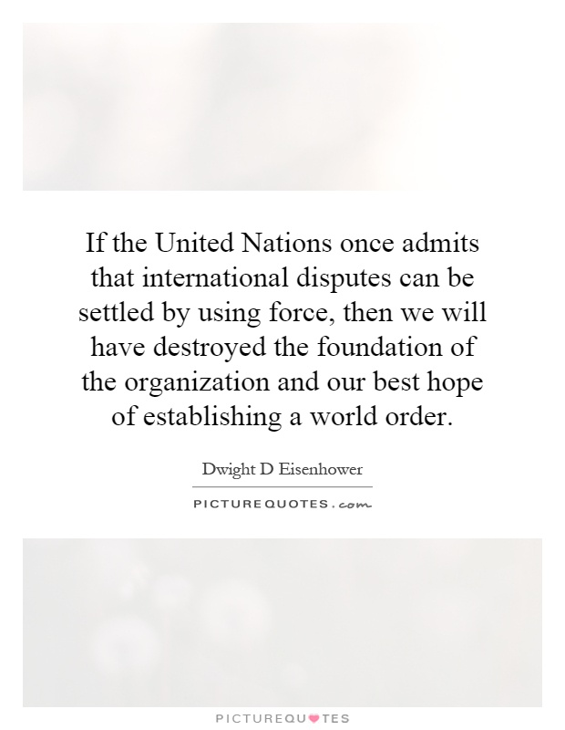 If the United Nations once admits that international disputes can be settled by using force, then we will have destroyed the foundation of the organization and our best hope of establishing a world order Picture Quote #1