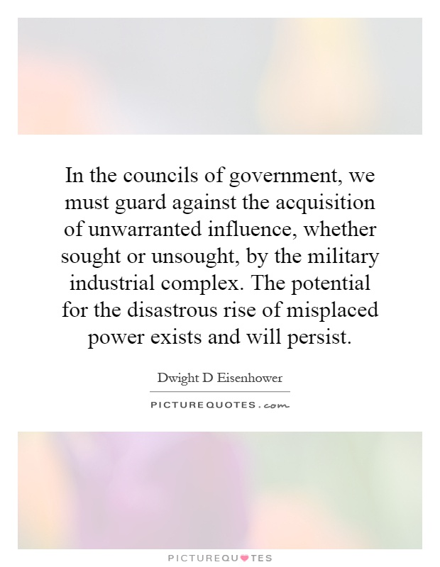 In the councils of government, we must guard against the acquisition of unwarranted influence, whether sought or unsought, by the military industrial complex. The potential for the disastrous rise of misplaced power exists and will persist Picture Quote #1