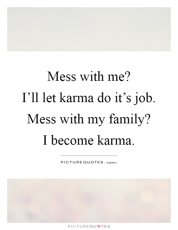 Mess with me?  I'll let karma do it's job. Mess with my family?  I become karma Picture Quote #1