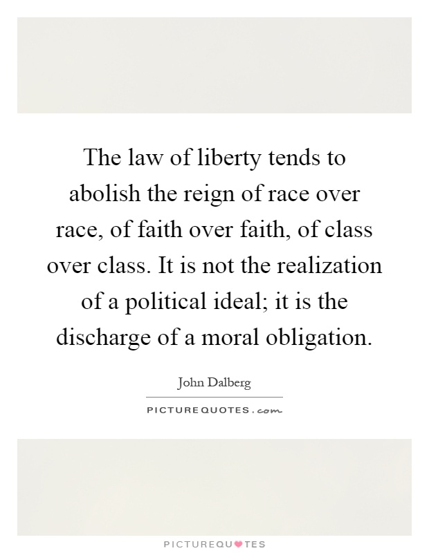 The law of liberty tends to abolish the reign of race over race, of faith over faith, of class over class. It is not the realization of a political ideal; it is the discharge of a moral obligation Picture Quote #1
