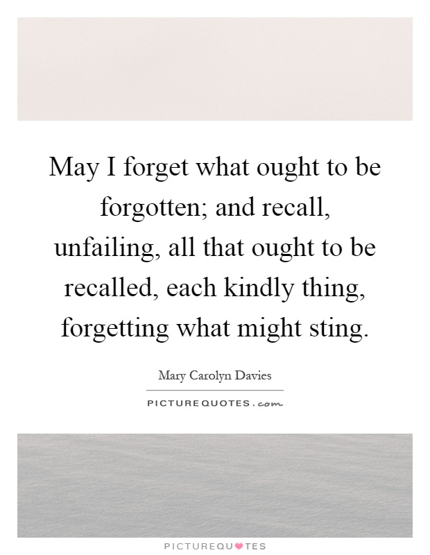 May I forget what ought to be forgotten; and recall, unfailing, all that ought to be recalled, each kindly thing, forgetting what might sting Picture Quote #1