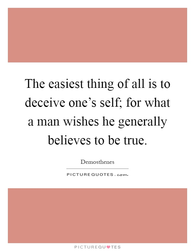 The easiest thing of all is to deceive one's self; for what a man wishes he generally believes to be true Picture Quote #1