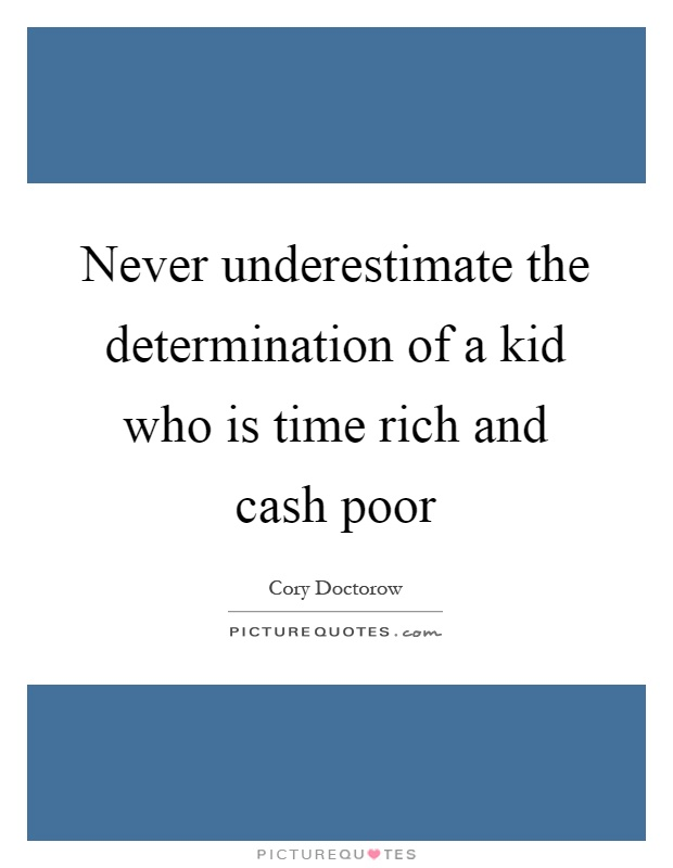 Never underestimate the determination of a kid who is time rich and cash poor Picture Quote #1