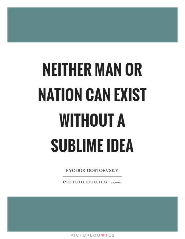 Neither man or nation can exist without a sublime idea Picture Quote #1