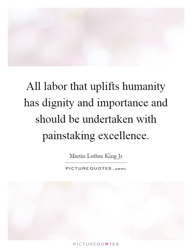 All labor that uplifts humanity has dignity and importance and should be undertaken with painstaking excellence Picture Quote #1