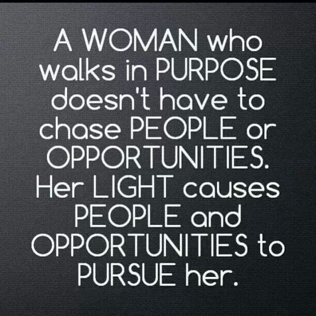 A woman who walks in purpose doesn't have to chase people or opportunities. Her light causes people and opportunities to pursue her Picture Quote #1