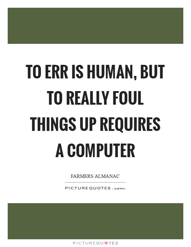 To err is human, but to really foul things up requires a computer Picture Quote #1