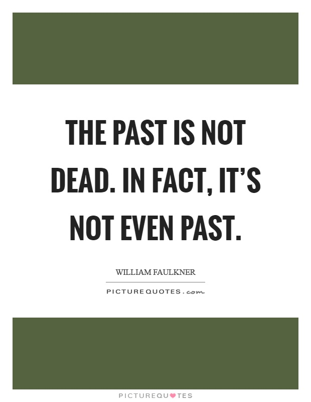 The past is not dead. In fact, it's not even past Picture Quote #1