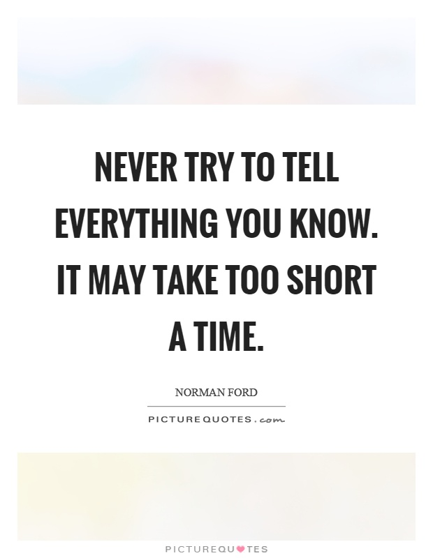 Never try to tell everything you know. It may take too short a time Picture Quote #1