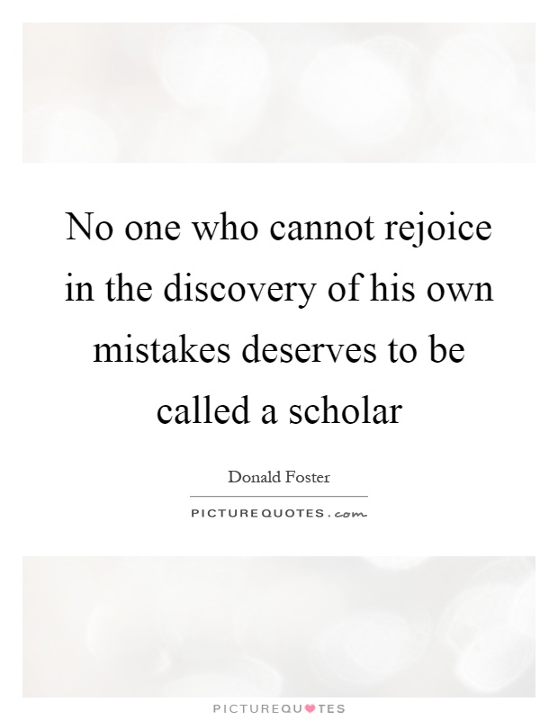 No one who cannot rejoice in the discovery of his own mistakes deserves to be called a scholar Picture Quote #1