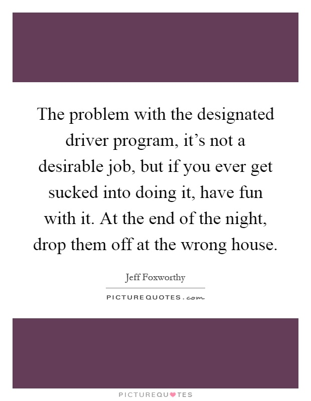 The problem with the designated driver program, it's not a desirable job, but if you ever get sucked into doing it, have fun with it. At the end of the night, drop them off at the wrong house Picture Quote #1
