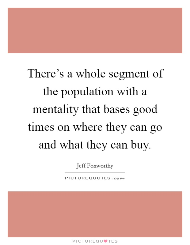 There's a whole segment of the population with a mentality that bases good times on where they can go and what they can buy Picture Quote #1
