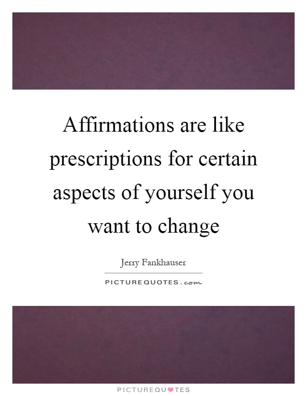Affirmations are like prescriptions for certain aspects of yourself you want to change Picture Quote #1