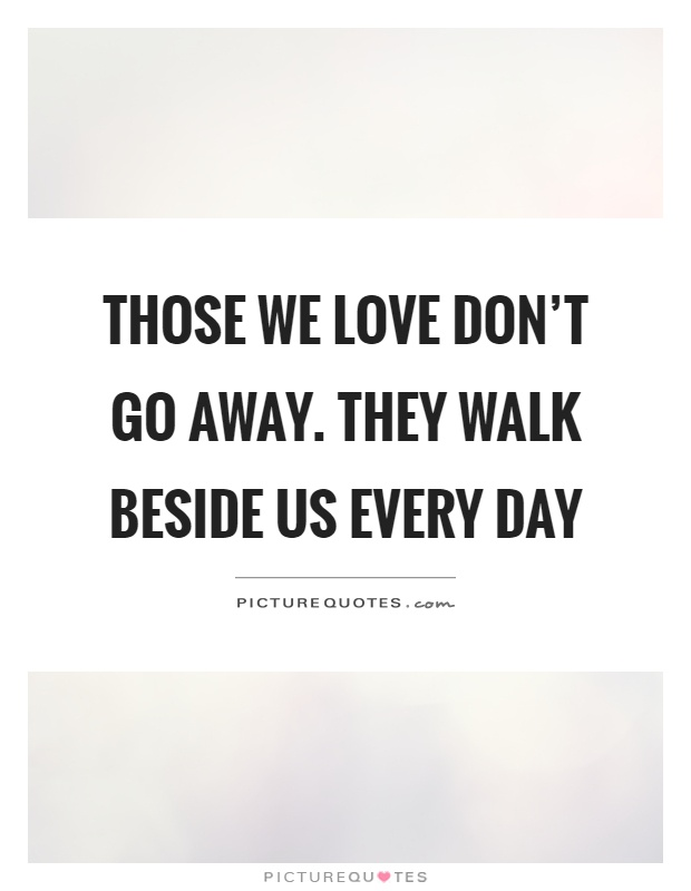 Those we love don't go away. They walk beside us every day Picture Quote #1