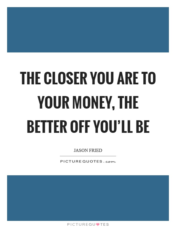 The closer you are to your money, the better off you'll be Picture Quote #1
