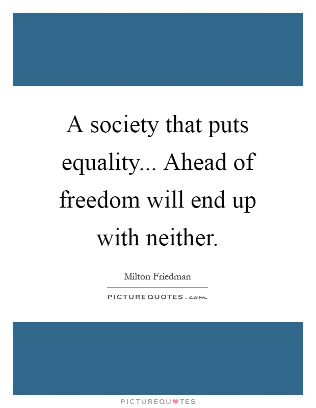 A society that puts equality... Ahead of freedom will end up with neither Picture Quote #1