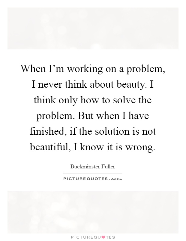 When I'm working on a problem, I never think about beauty. I think only how to solve the problem. But when I have finished, if the solution is not beautiful, I know it is wrong Picture Quote #1