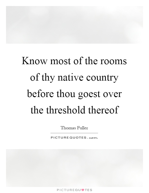 Know most of the rooms of thy native country before thou goest over the threshold thereof Picture Quote #1