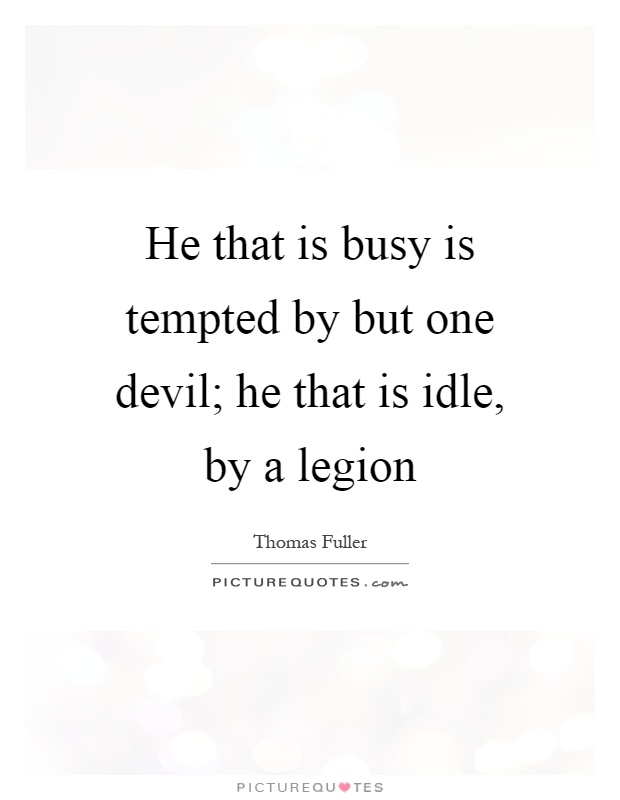 He that is busy is tempted by but one devil; he that is idle, by a legion Picture Quote #1