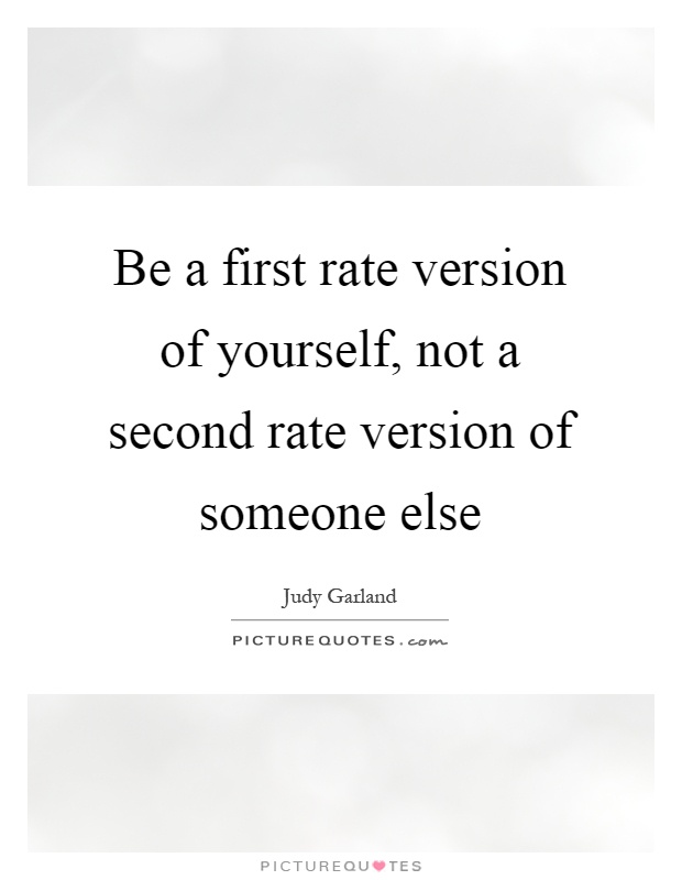 Be a first rate version of yourself, not a second rate version of someone else Picture Quote #1
