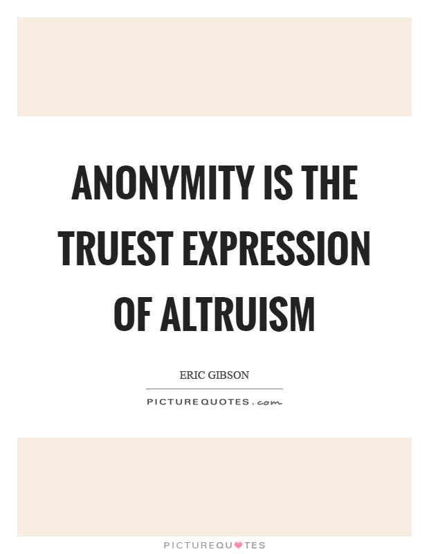 Anonymity is the truest expression of altruism Picture Quote #1