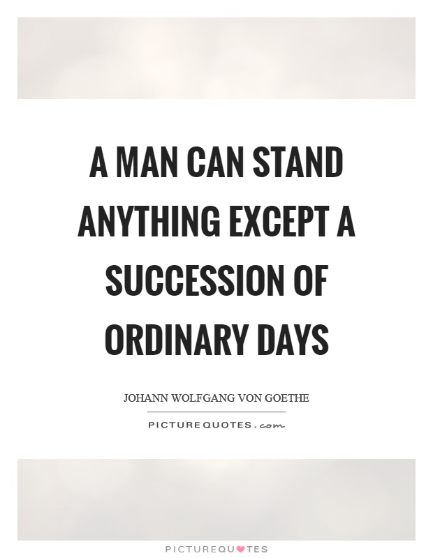 A man can stand anything except a succession of ordinary days Picture Quote #1