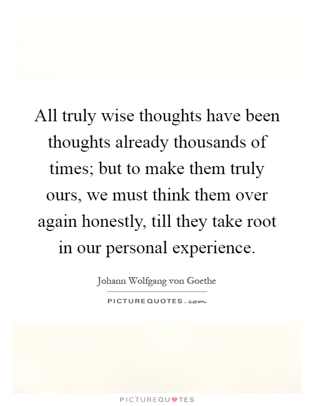 All truly wise thoughts have been thoughts already thousands of times; but to make them truly ours, we must think them over again honestly, till they take root in our personal experience Picture Quote #1