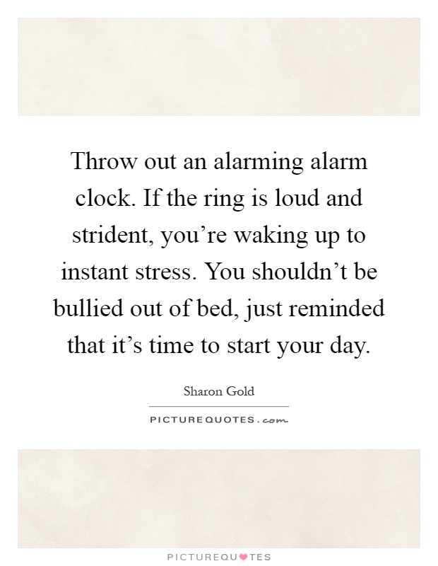 Throw out an alarming alarm clock. If the ring is loud and strident, you're waking up to instant stress. You shouldn't be bullied out of bed, just reminded that it's time to start your day Picture Quote #1