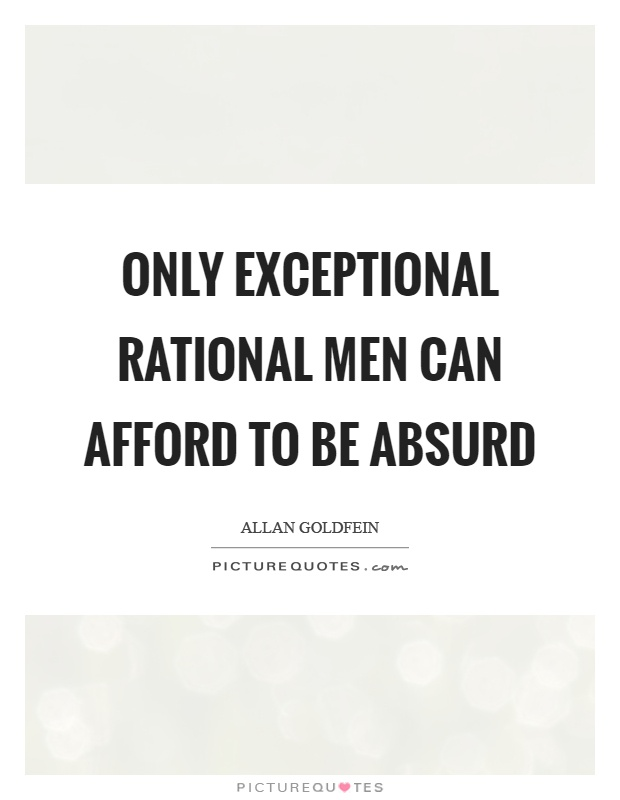 Only exceptional rational men can afford to be absurd Picture Quote #1