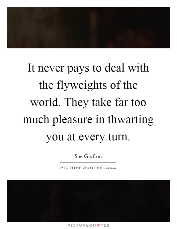 It never pays to deal with the flyweights of the world. They take far too much  pleasure in thwarting you at every turn