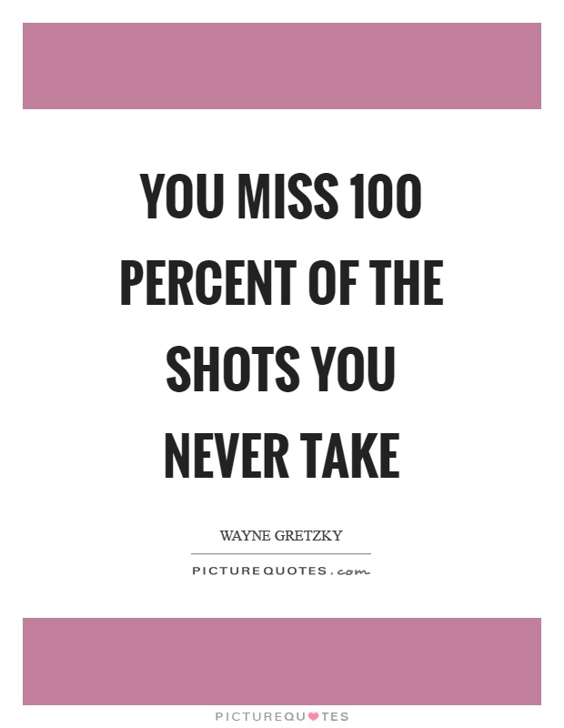You miss 100 percent of the shots you never take Picture Quote #1