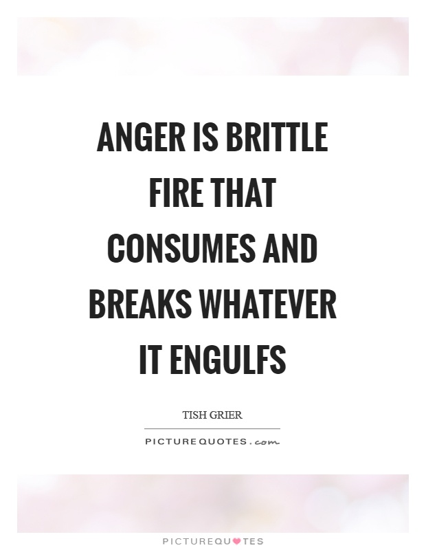 Anger is brittle fire that consumes and breaks whatever it engulfs Picture Quote #1