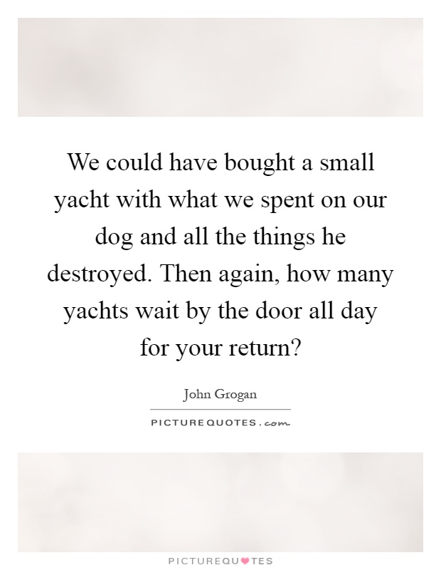 We could have bought a small yacht with what we spent on our dog and all the things he destroyed. Then again, how many yachts wait by the door all day for your return? Picture Quote #1