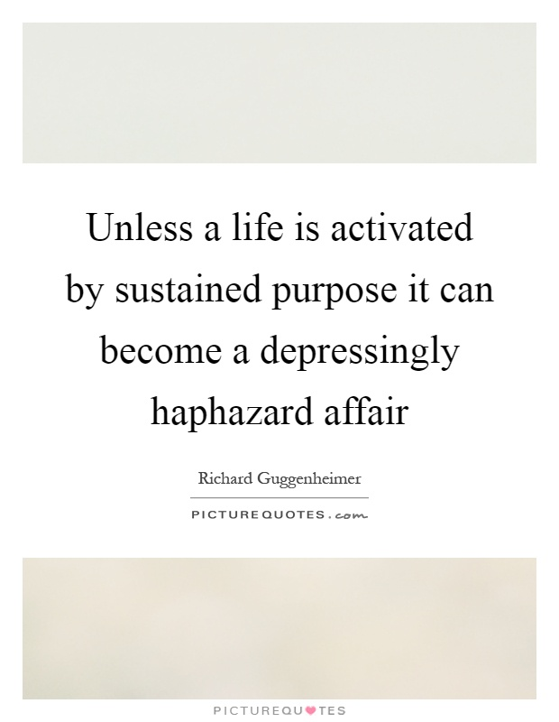 Unless a life is activated by sustained purpose it can become a depressingly haphazard affair Picture Quote #1