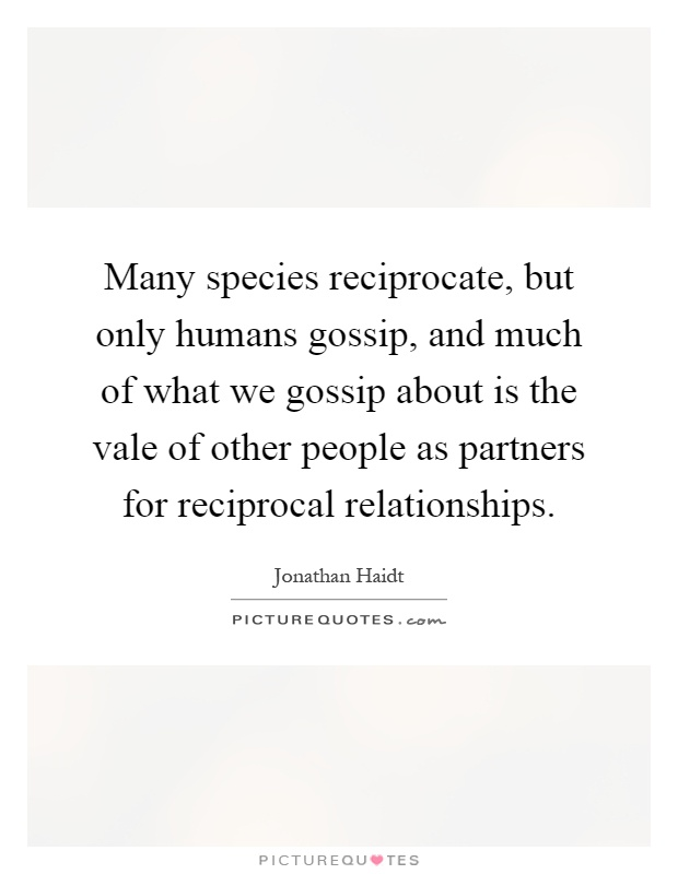 Many species reciprocate, but only humans gossip, and much of what we gossip about is the vale of other people as partners for reciprocal relationships Picture Quote #1