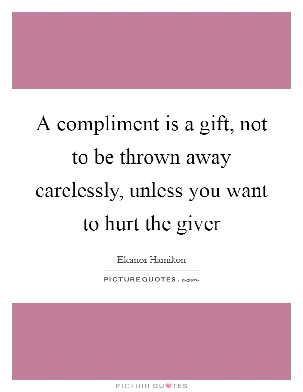 A compliment is a gift, not to be thrown away carelessly, unless you want to hurt the giver Picture Quote #1