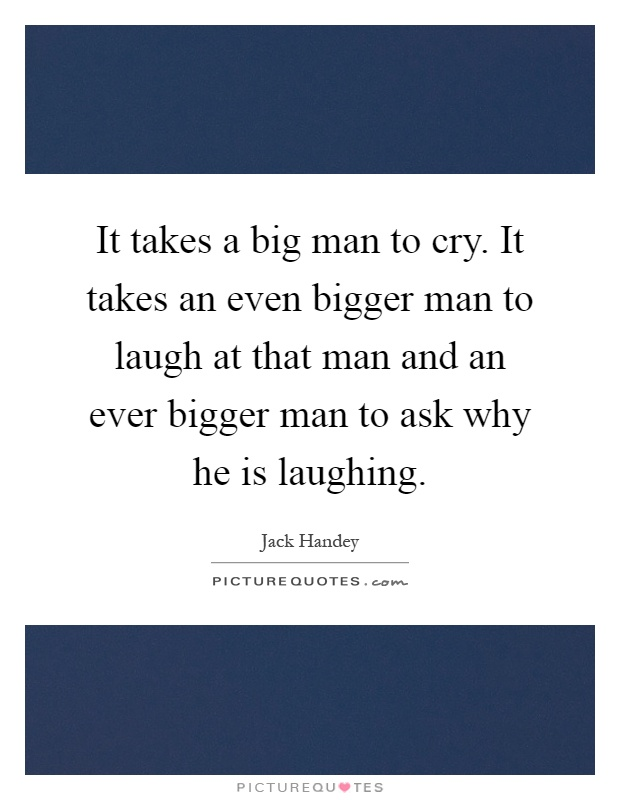 It takes a big man to cry. It takes an even bigger man to laugh at that man and an ever bigger man to ask why he is laughing Picture Quote #1