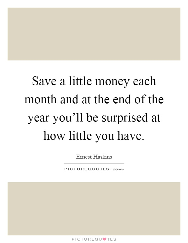 Save a little money each month and at the end of the year you'll be surprised at how little you have Picture Quote #1