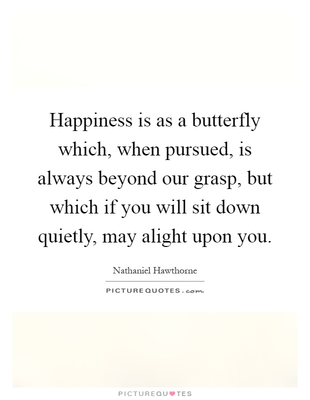 Happiness is as a butterfly which, when pursued, is always beyond our grasp, but which if you will sit down quietly, may alight upon you Picture Quote #1