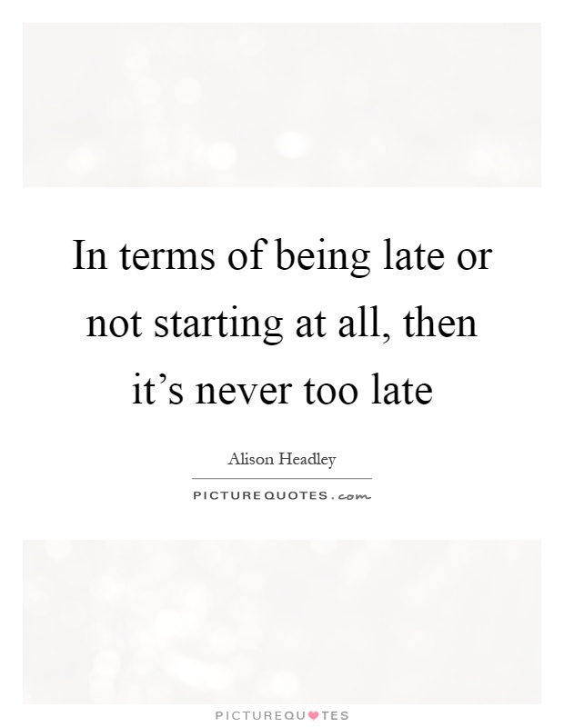 In terms of being late or not starting at all, then it's never too late Picture Quote #1