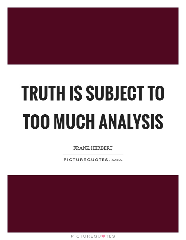 Truth is subject to too much analysis Picture Quote #1
