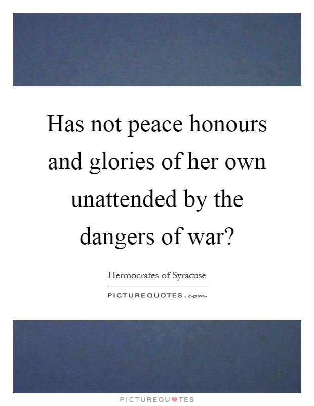 Has not peace honours and glories of her own unattended by the dangers of war? Picture Quote #1