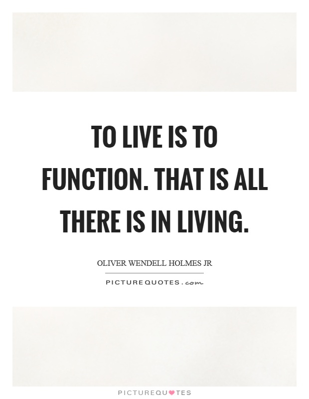 To live is to function. That is all there is in living Picture Quote #1