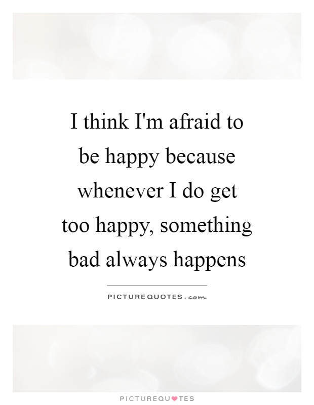 I think I'm afraid to be happy because whenever I do get too happy, something bad always happens Picture Quote #1