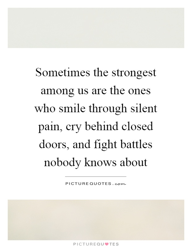 Sometimes the strongest among us are the ones who smile through silent pain, cry behind closed doors, and fight battles nobody knows about Picture Quote #1