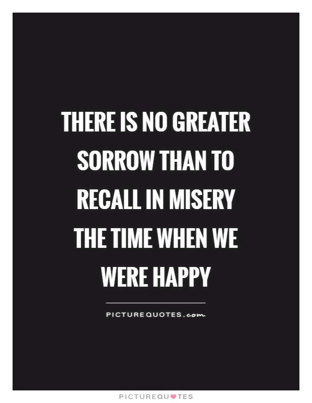 There is no greater sorrow than to recall in misery the time when we were happy Picture Quote #1