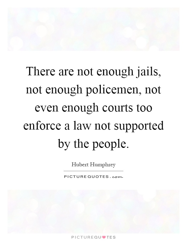 There are not enough jails, not enough policemen, not even enough courts too enforce a law not supported by the people Picture Quote #1