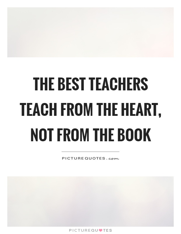 The best teachers teach from the heart, Not from the book Picture Quote #1