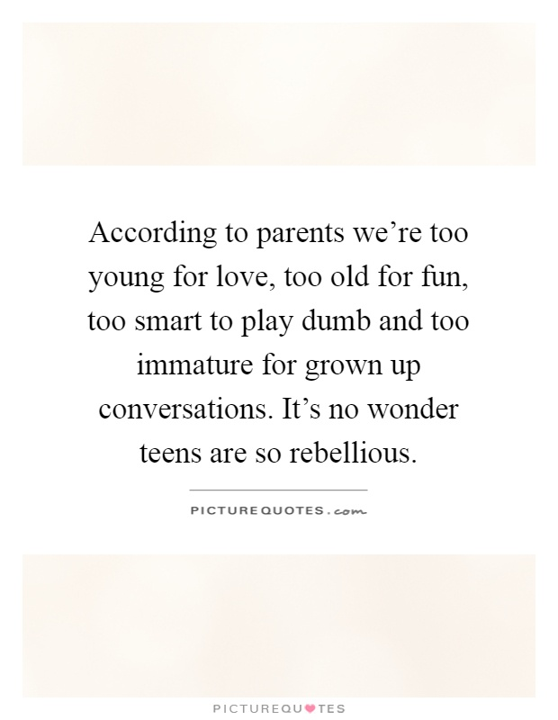 According to parents we're too young for love, too old for fun, too smart to play dumb and too immature for grown up conversations. It's no wonder teens are so rebellious Picture Quote #1