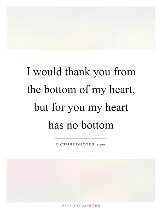 I would thank you from the bottom of my heart, but for you my heart has no bottom Picture Quote #1